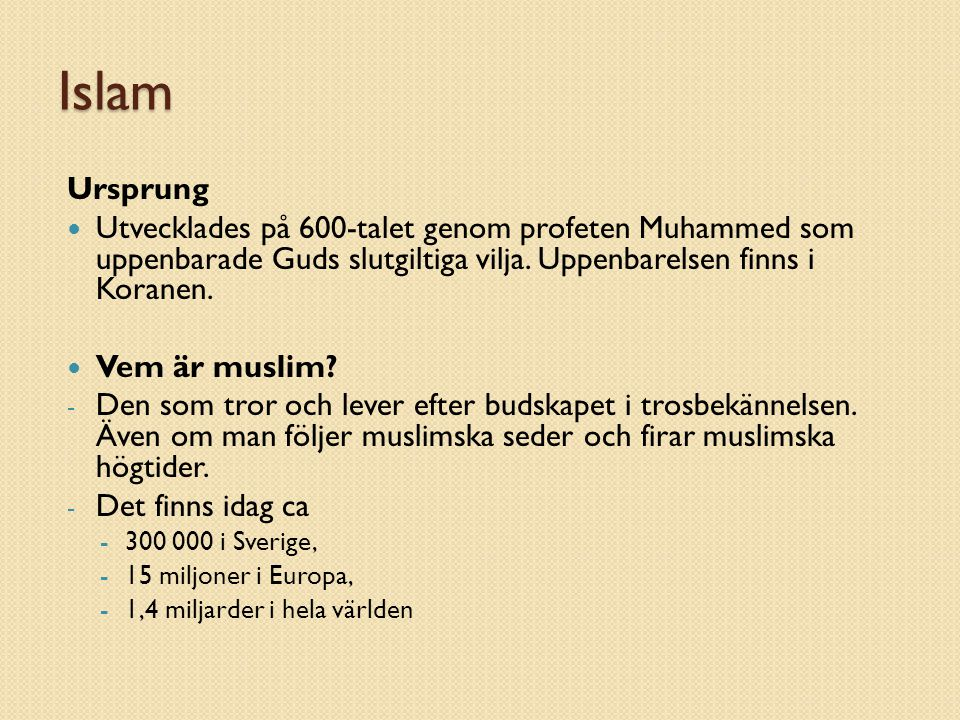 Islam Ursprung. Utvecklades på 600-talet genom profeten Muhammed som uppenbarade Guds slutgiltiga vilja. Uppenbarelsen finns i Koranen.