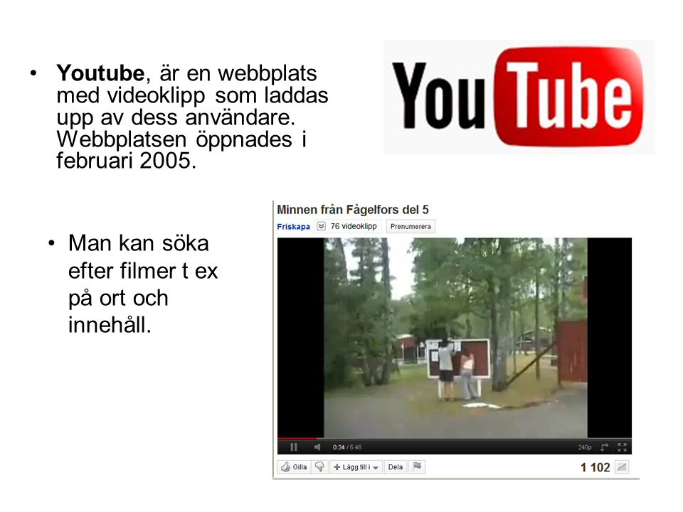 Youtube, är en webbplats med videoklipp som laddas upp av dess användare. Webbplatsen öppnades i februari 2005.