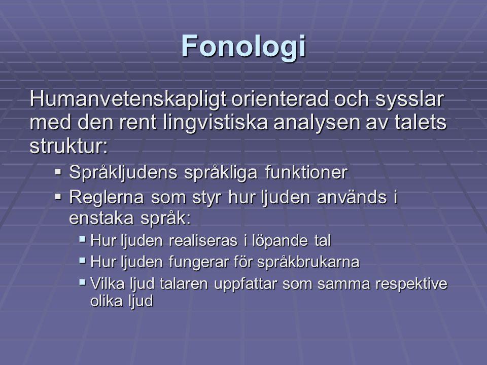 Fonologi Humanvetenskapligt orienterad och sysslar med den rent lingvistiska analysen av talets struktur:
