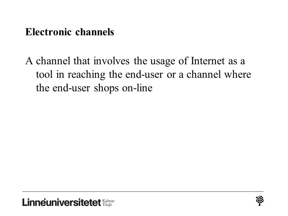 Electronic channels A channel that involves the usage of Internet as a tool in reaching the end-user or a channel where the end-user shops on-line.