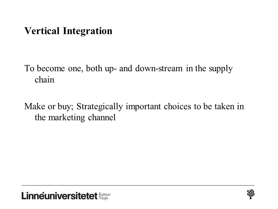 Vertical Integration To become one, both up- and down-stream in the supply chain.