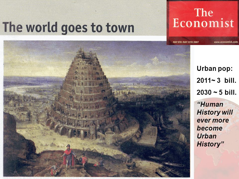 Urban pop: 2011~ 3 bill. 2030 ~ 5 bill. Human History will ever more become Urban History