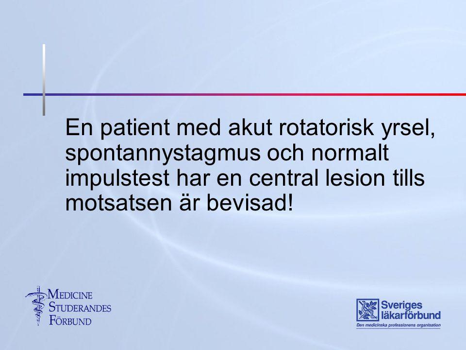 En patient med akut rotatorisk yrsel, spontannystagmus och normalt impulstest har en central lesion tills motsatsen är bevisad!