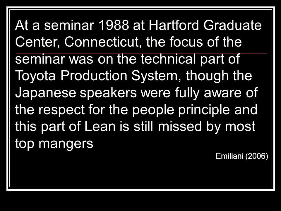 At a seminar 1988 at Hartford Graduate Center, Connecticut, the focus of the seminar was on the technical part of Toyota Production System, though the Japanese speakers were fully aware of the respect for the people principle and this part of Lean is still missed by most top mangers