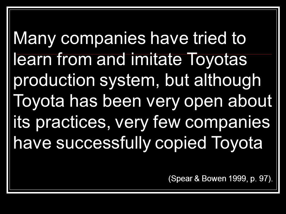 Many companies have tried to learn from and imitate Toyotas production system, but although Toyota has been very open about its practices, very few companies have successfully copied Toyota