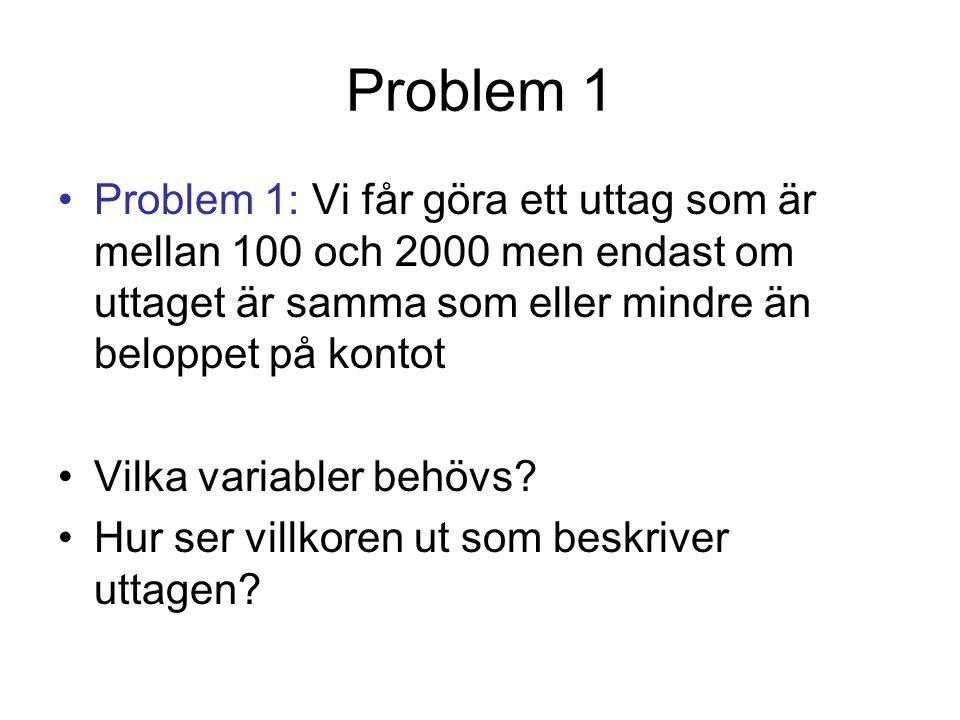 Problem 1 Problem 1: Vi får göra ett uttag som är mellan 100 och 2000 men endast om uttaget är samma som eller mindre än beloppet på kontot.