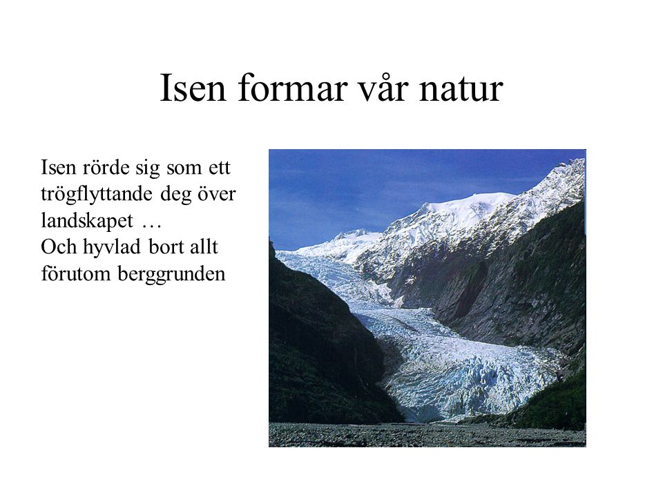 Isen formar vår natur Isen rörde sig som ett trögflyttande deg över landskapet … Och hyvlad bort allt förutom berggrunden.