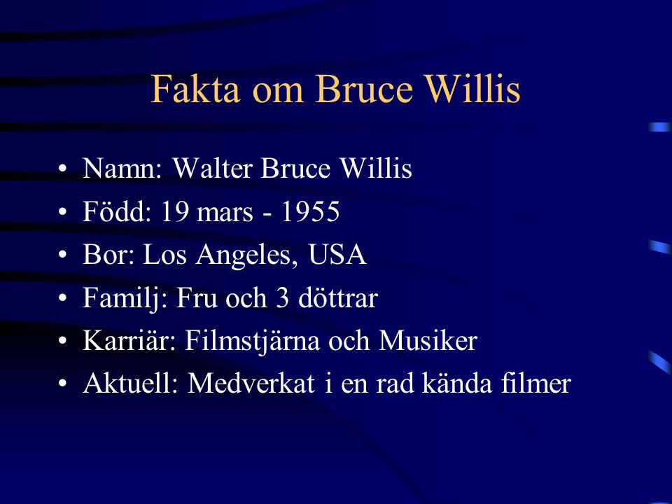 Fakta om Bruce Willis Namn: Walter Bruce Willis Född: 19 mars - 1955