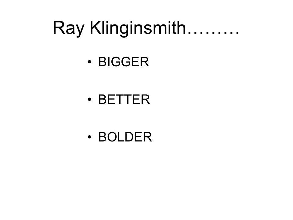 Ray Klinginsmith……… BIGGER BETTER BOLDER