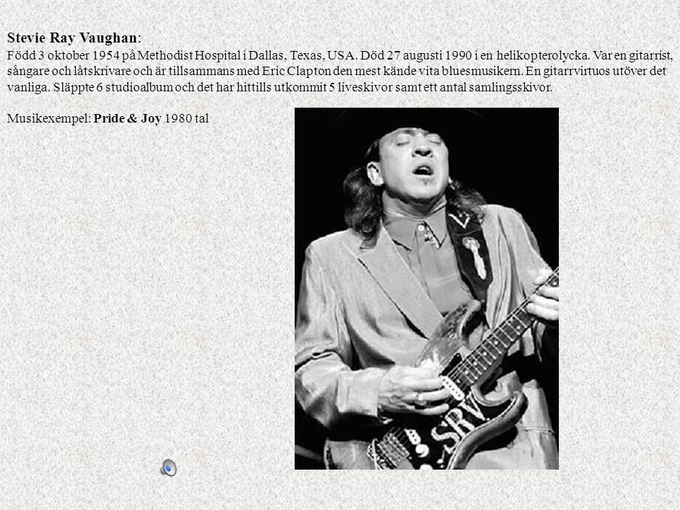 Stevie Ray Vaughan: Född 3 oktober 1954 på Methodist Hospital i Dallas, Texas, USA. Död 27 augusti 1990 i en helikopterolycka. Var en gitarrist, sångare och låtskrivare och är tillsammans med Eric Clapton den mest kände vita bluesmusikern. En gitarrvirtuos utöver det vanliga. Släppte 6 studioalbum och det har hittills utkommit 5 liveskivor samt ett antal samlingsskivor.