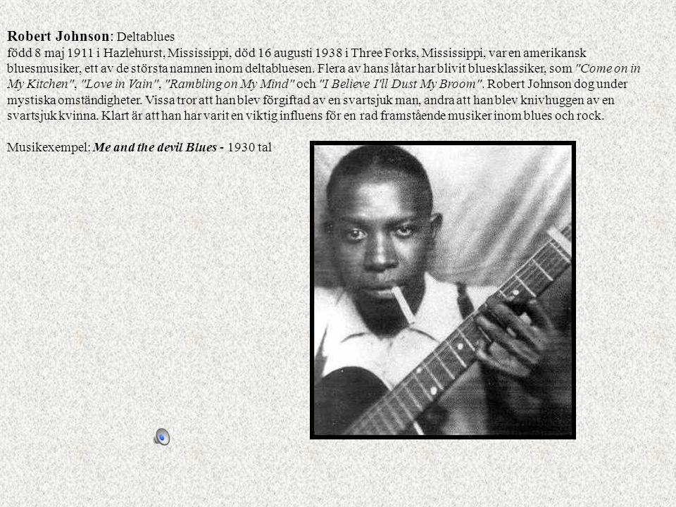 Robert Johnson: Deltablues född 8 maj 1911 i Hazlehurst, Mississippi, död 16 augusti 1938 i Three Forks, Mississippi, var en amerikansk bluesmusiker, ett av de största namnen inom deltabluesen. Flera av hans låtar har blivit bluesklassiker, som Come on in My Kitchen , Love in Vain , Rambling on My Mind och I Believe I ll Dust My Broom . Robert Johnson dog under mystiska omständigheter. Vissa tror att han blev förgiftad av en svartsjuk man, andra att han blev knivhuggen av en svartsjuk kvinna. Klart är att han har varit en viktig influens för en rad framstående musiker inom blues och rock.