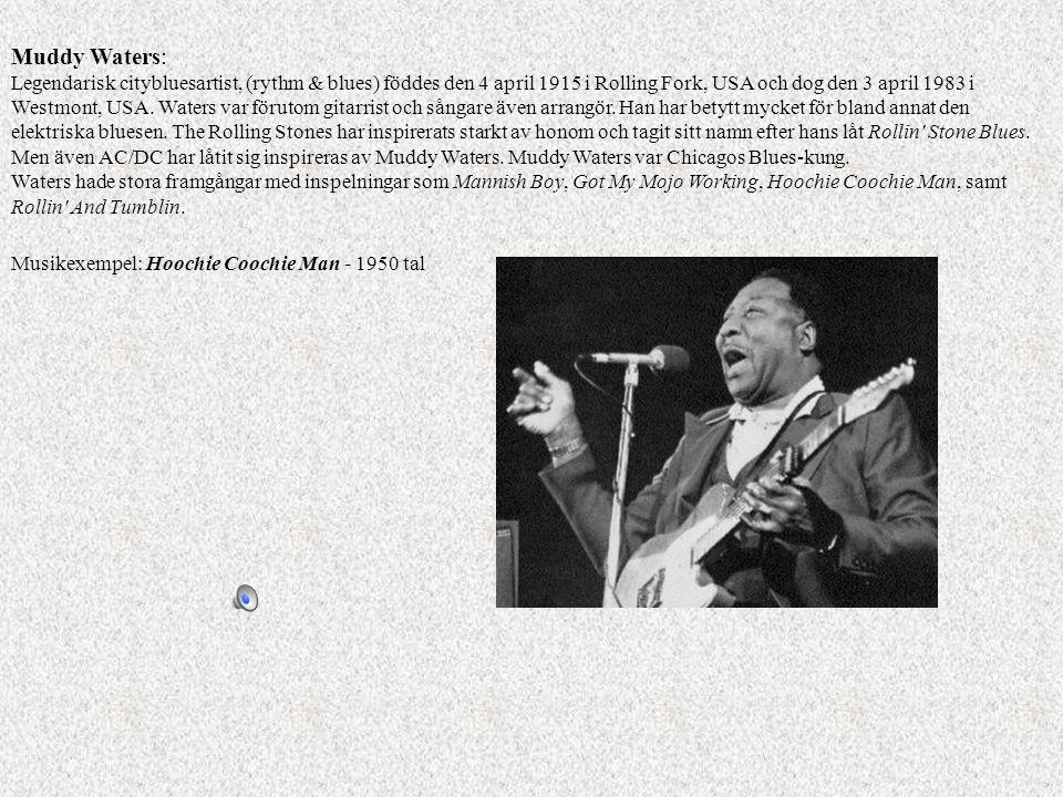 Muddy Waters: Legendarisk citybluesartist, (rythm & blues) föddes den 4 april 1915 i Rolling Fork, USA och dog den 3 april 1983 i Westmont, USA. Waters var förutom gitarrist och sångare även arrangör. Han har betytt mycket för bland annat den elektriska bluesen. The Rolling Stones har inspirerats starkt av honom och tagit sitt namn efter hans låt Rollin Stone Blues. Men även AC/DC har låtit sig inspireras av Muddy Waters. Muddy Waters var Chicagos Blues-kung.