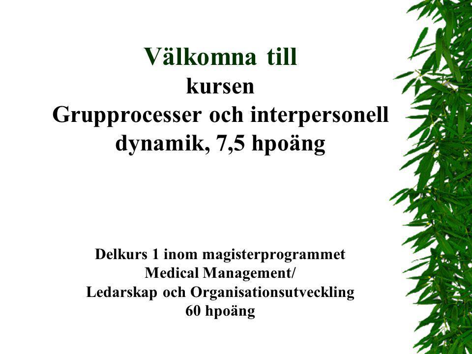 Välkomna till kursen Grupprocesser och interpersonell dynamik, 7,5 hpoäng Delkurs 1 inom magisterprogrammet Medical Management/ Ledarskap och Organisationsutveckling 60 hpoäng