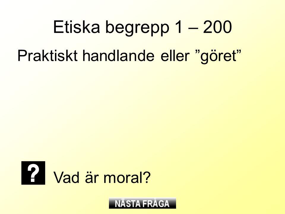 Etiska begrepp 1 – 200 Praktiskt handlande eller göret Vad är moral