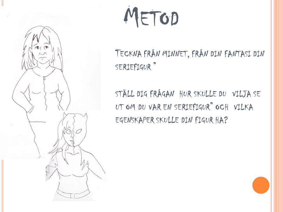 Metod Teckna från minnet, från din fantasi din seriefigur ställ dig frågan hur skulle du vilja se ut om du var en seriefigur och vilka egenskaper skulle din figur ha