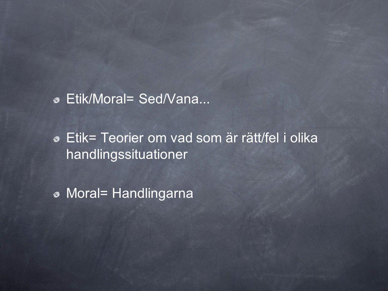 Etik/Moral= Sed/Vana... Etik= Teorier om vad som är rätt/fel i olika handlingssituationer.