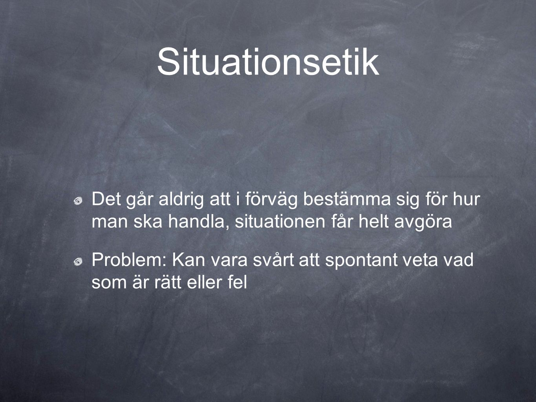 Situationsetik Det går aldrig att i förväg bestämma sig för hur man ska handla, situationen får helt avgöra.