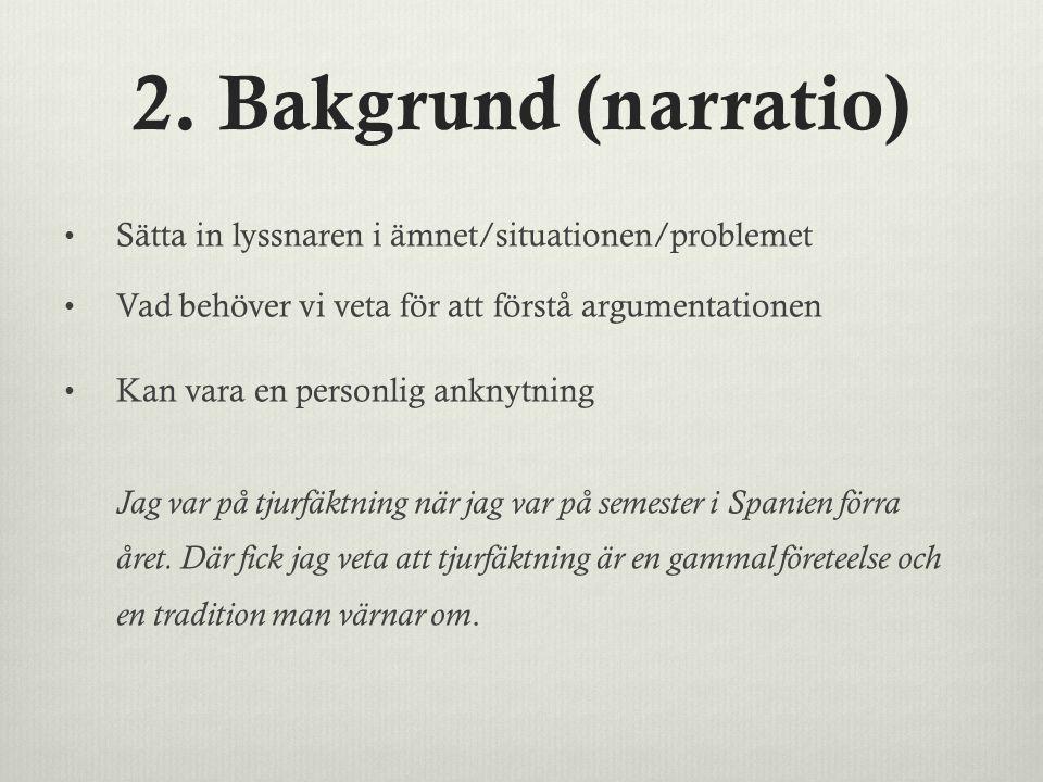 2. Bakgrund (narratio) Sätta in lyssnaren i ämnet/situationen/problemet. Vad behöver vi veta för att förstå argumentationen.