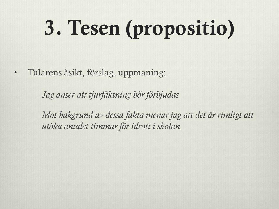 3. Tesen (propositio) Talarens åsikt, förslag, uppmaning: Jag anser att tjurfäktning bör förbjudas.