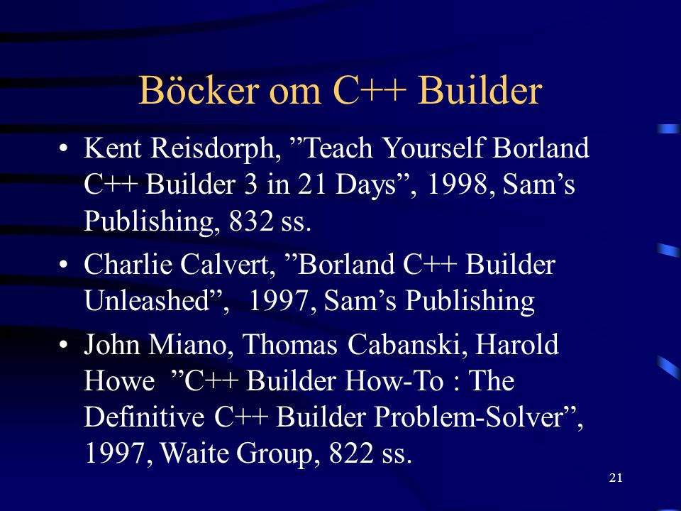 Böcker om C++ Builder Kent Reisdorph, Teach Yourself Borland C++ Builder 3 in 21 Days , 1998, Sam's Publishing, 832 ss.