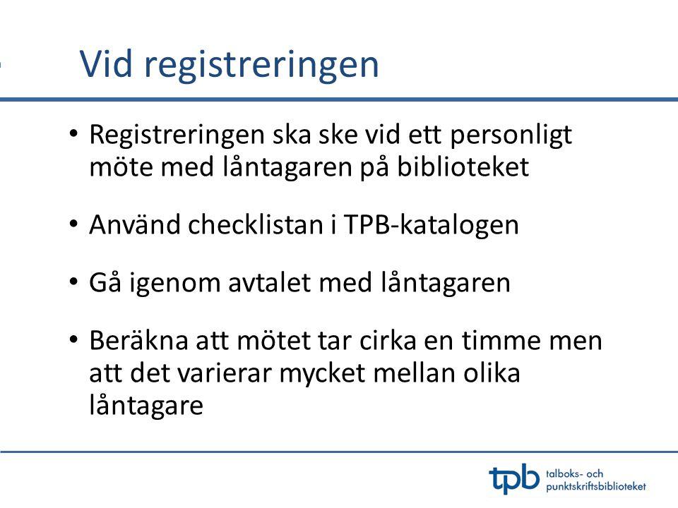 Vid registreringen Registreringen ska ske vid ett personligt möte med låntagaren på biblioteket. Använd checklistan i TPB-katalogen.