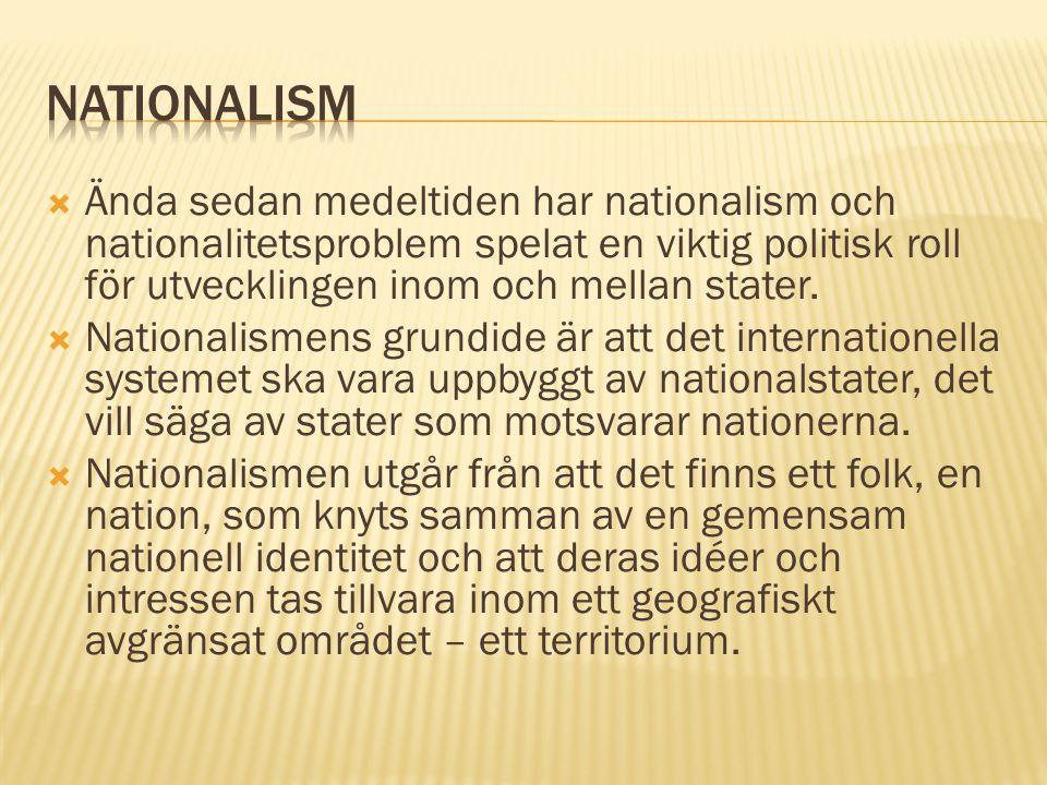 Nationalism Ända sedan medeltiden har nationalism och nationalitetsproblem spelat en viktig politisk roll för utvecklingen inom och mellan stater.
