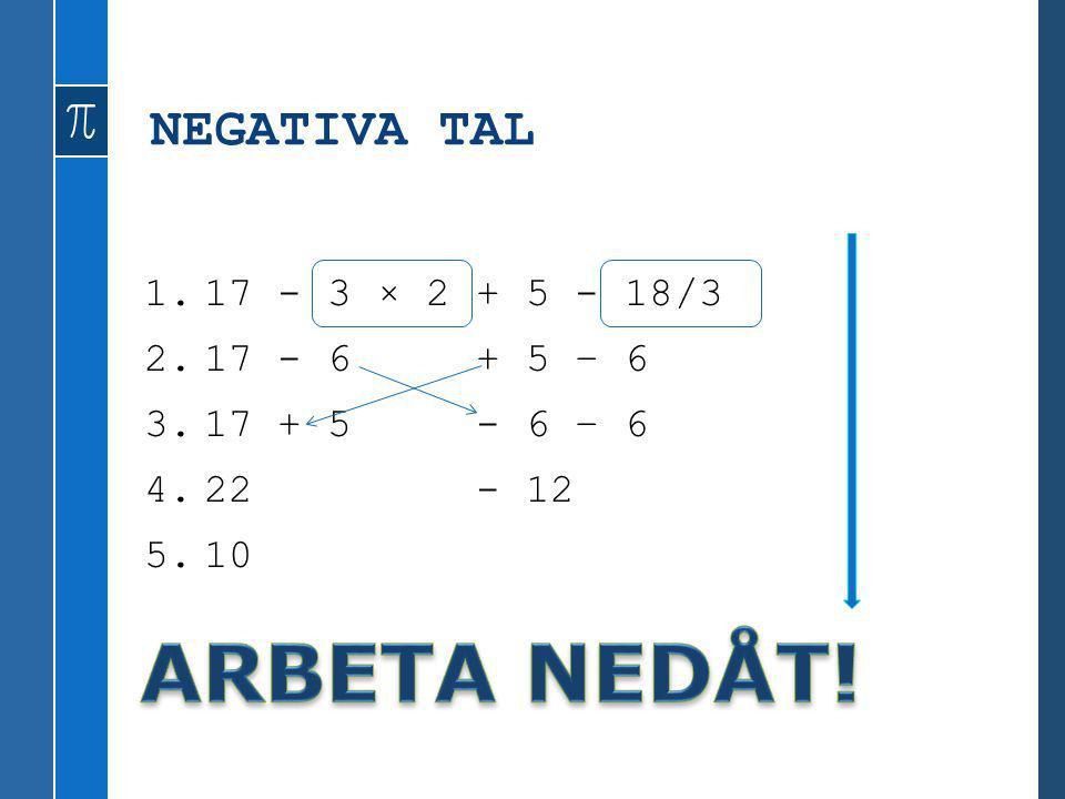 ARBETA NEDÅT! NEGATIVA TAL 17 - 3 × 2 + 5 - 18/3 17 - 6 + 5 – 6