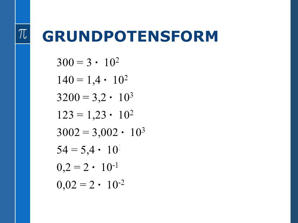 GRUNDPOTENSFORM 300 = 3 · 102 140 = 1,4 · 102 3200 = 3,2 · 103