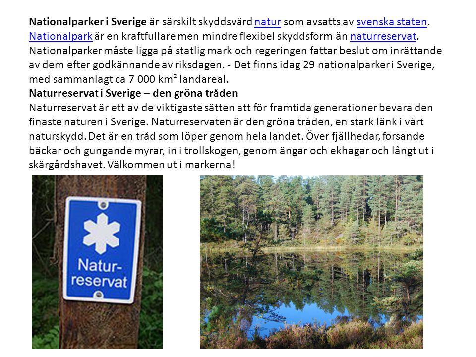 Nationalparker i Sverige är särskilt skyddsvärd natur som avsatts av svenska staten. Nationalpark är en kraftfullare men mindre flexibel skyddsform än naturreservat. Nationalparker måste ligga på statlig mark och regeringen fattar beslut om inrättande av dem efter godkännande av riksdagen. - Det finns idag 29 nationalparker i Sverige, med sammanlagt ca 7 000 km² landareal.