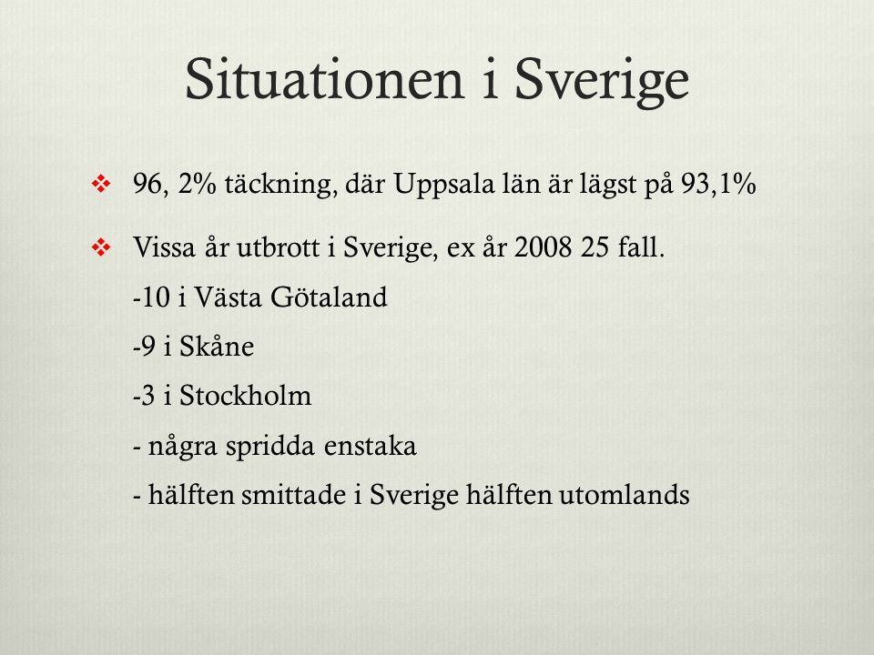Situationen i Sverige 96, 2% täckning, där Uppsala län är lägst på 93,1% Vissa år utbrott i Sverige, ex år 2008 25 fall.