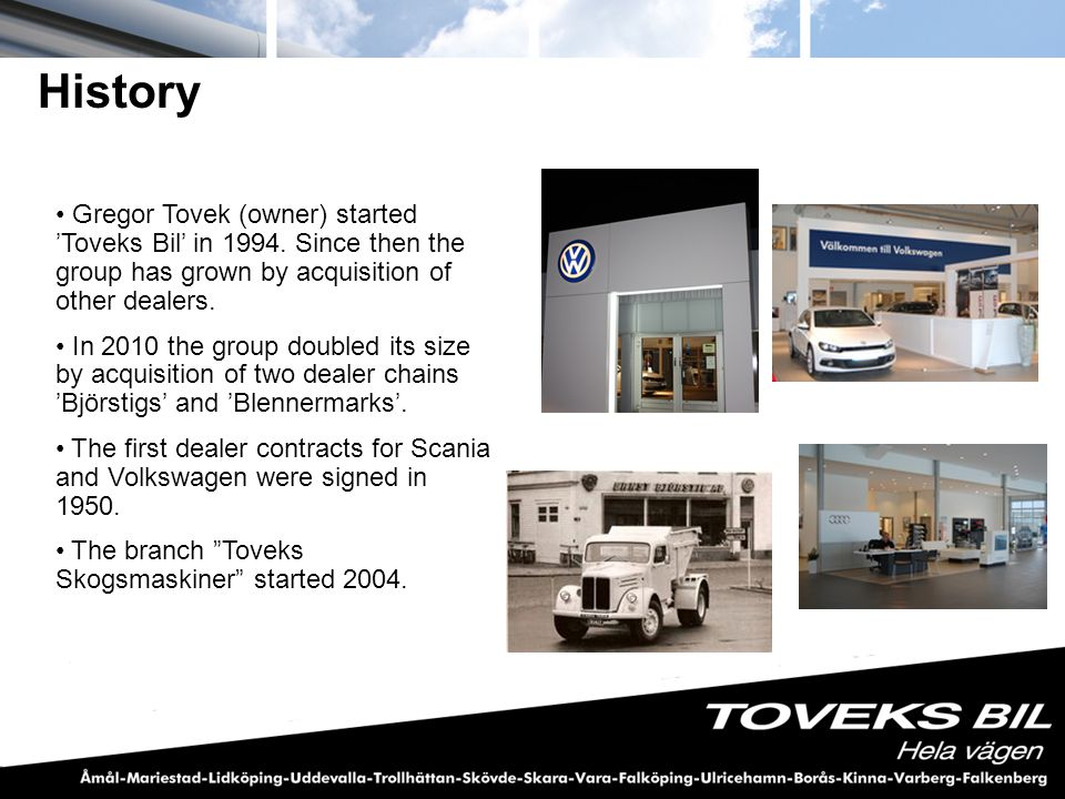 History Gregor Tovek (owner) started 'Toveks Bil' in 1994. Since then the group has grown by acquisition of other dealers.