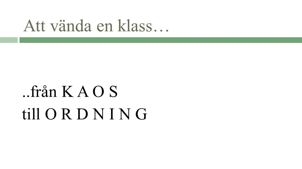 Att vända en klass… ..från K A O S till O R D N I N G