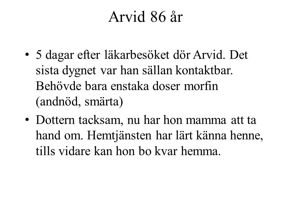 Arvid 86 år 5 dagar efter läkarbesöket dör Arvid. Det sista dygnet var han sällan kontaktbar. Behövde bara enstaka doser morfin (andnöd, smärta)