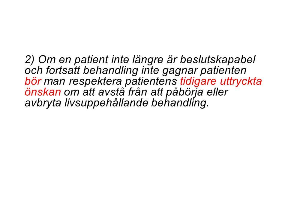 2) Om en patient inte längre är beslutskapabel och fortsatt behandling inte gagnar patienten bör man respektera patientens tidigare uttryckta önskan om att avstå från att påbörja eller avbryta livsuppehållande behandling.