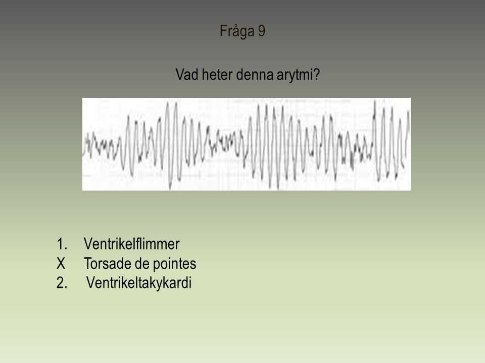 Fråga 9 Vad heter denna arytmi Ventrikelflimmer X Torsade de pointes 2. Ventrikeltakykardi
