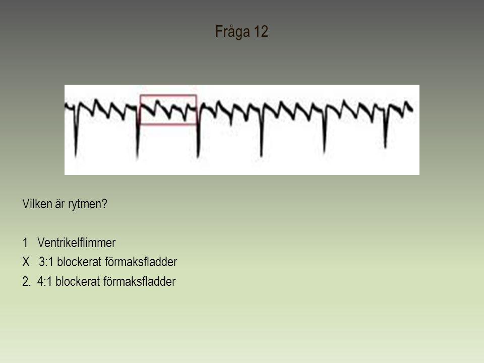 Fråga 12 Vilken är rytmen. 1 Ventrikelflimmer X 3:1 blockerat förmaksfladder 2.