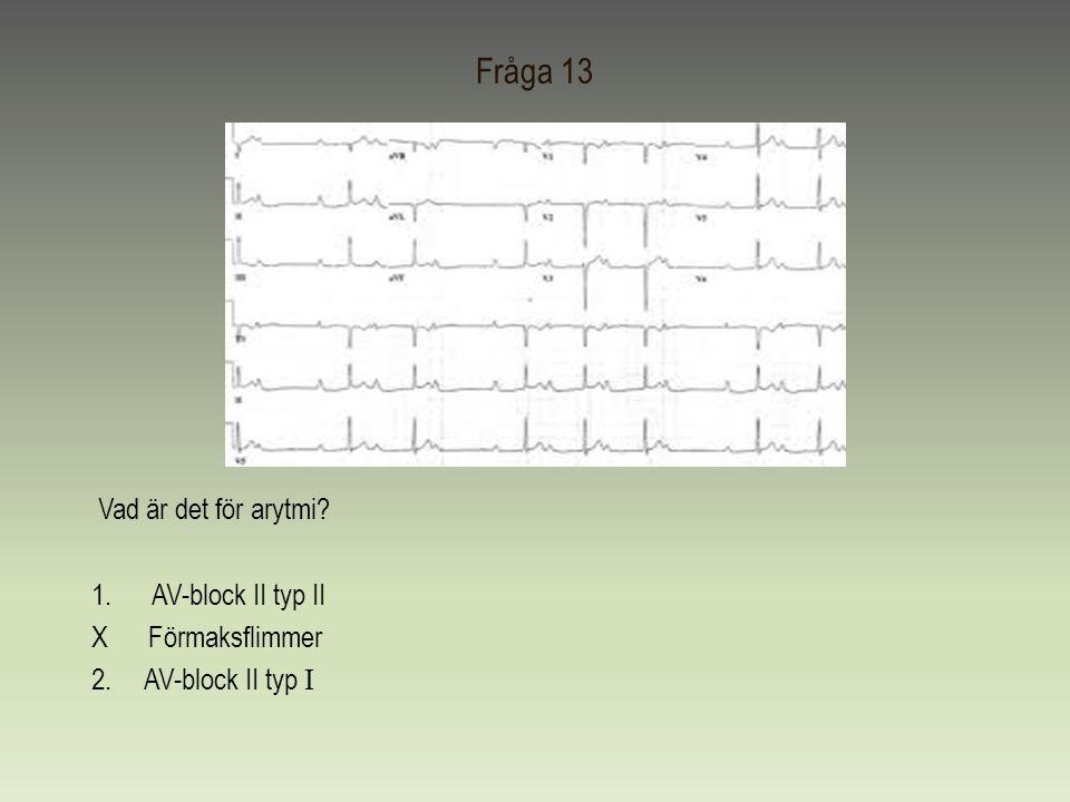 Fråga 13 Vad är det för arytmi AV-block II typ II X Förmaksflimmer