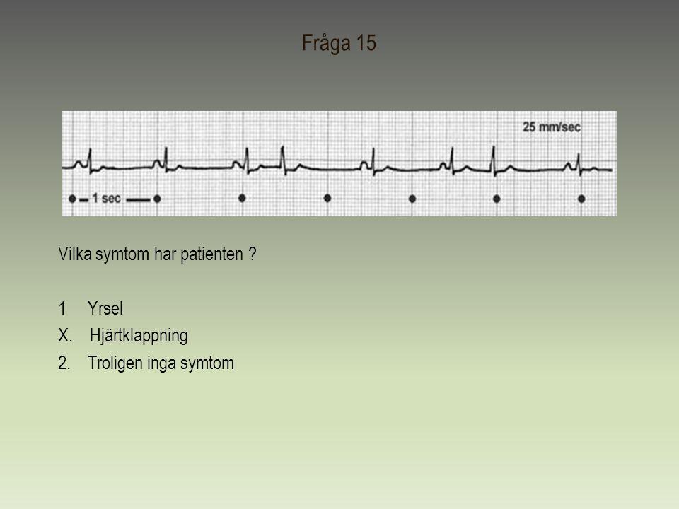 Fråga 15 Vilka symtom har patienten 1 Yrsel X. Hjärtklappning 2. Troligen inga symtom