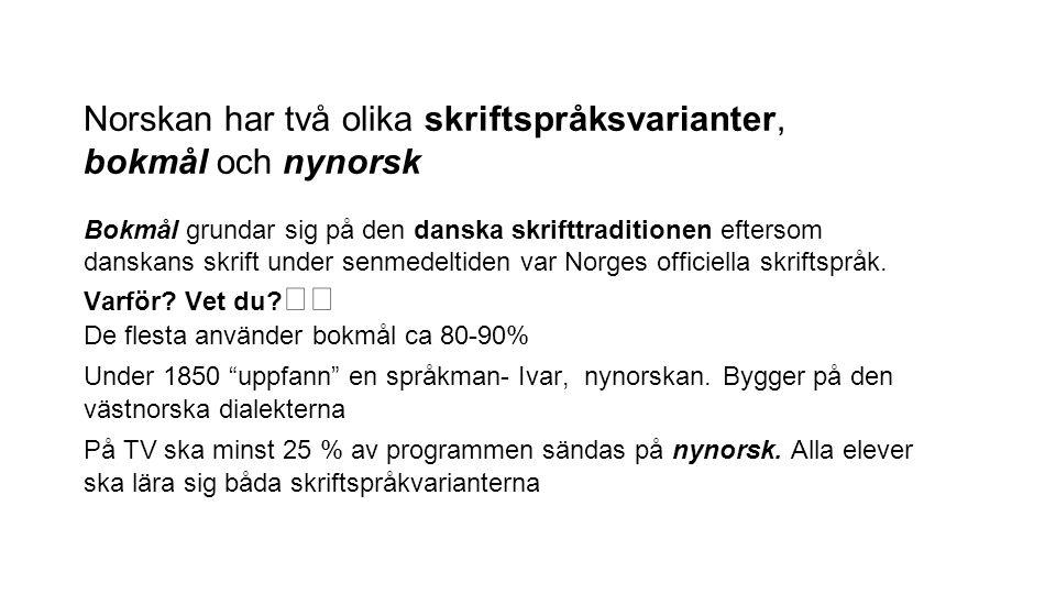 Norskan har två olika skriftspråksvarianter, bokmål och nynorsk