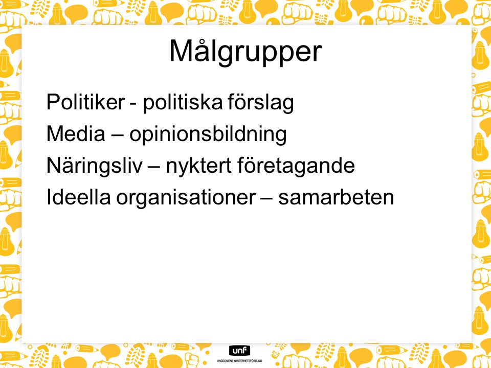 Målgrupper Politiker - politiska förslag Media – opinionsbildning Näringsliv – nyktert företagande Ideella organisationer – samarbeten
