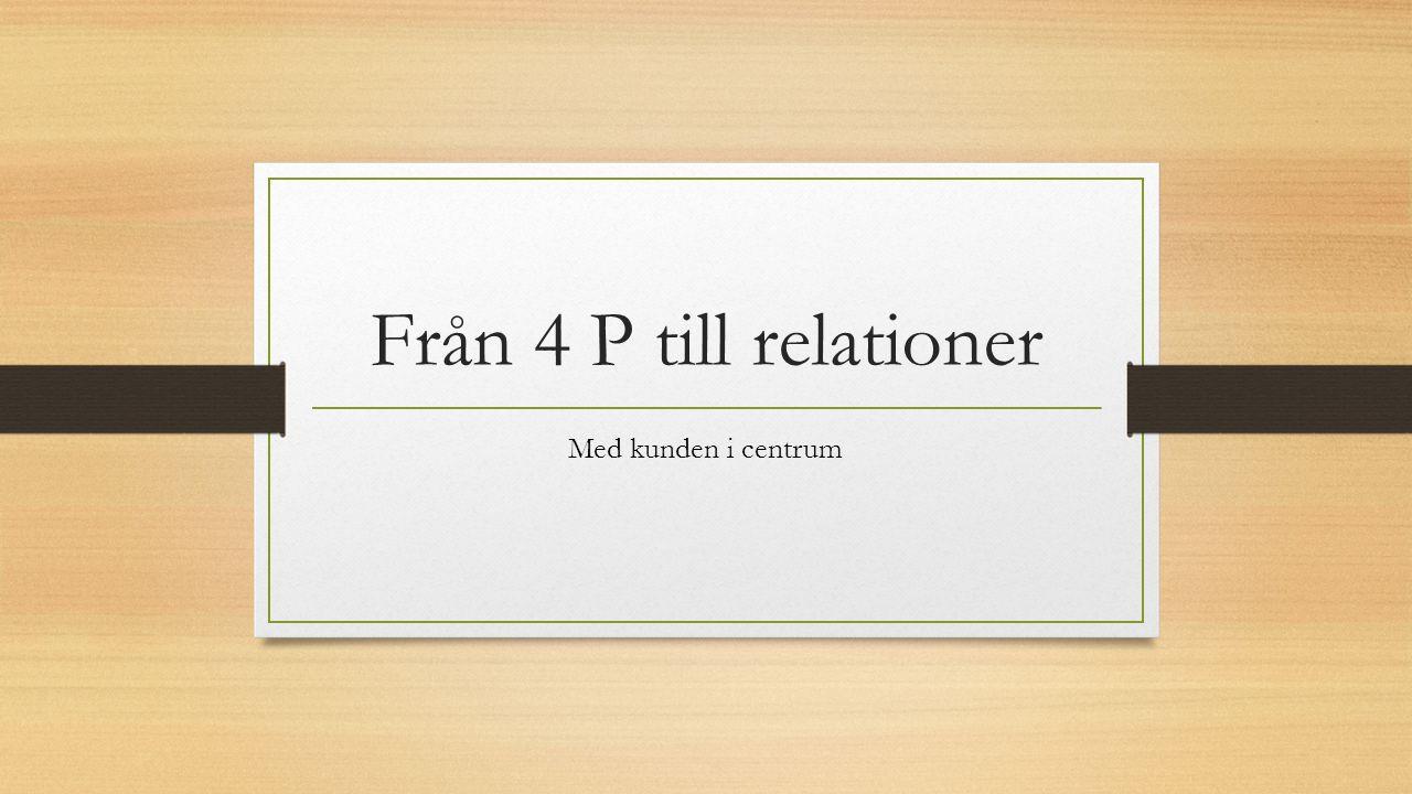 Från 4 P till relationer Med kunden i centrum