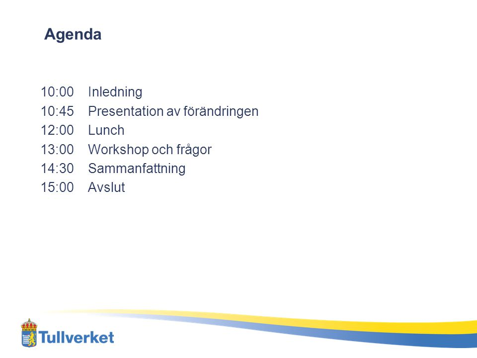 Agenda 10:00 Inledning 10:45 Presentation av förändringen 12:00 Lunch 13:00 Workshop och frågor 14:30 Sammanfattning 15:00 Avslut