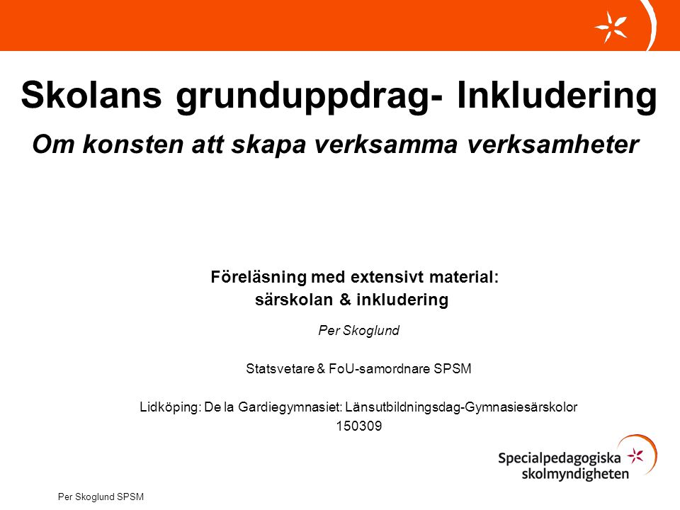 Skolans grunduppdrag- Inkludering Om konsten att skapa verksamma verksamheter Föreläsning med extensivt material: särskolan & inkludering
