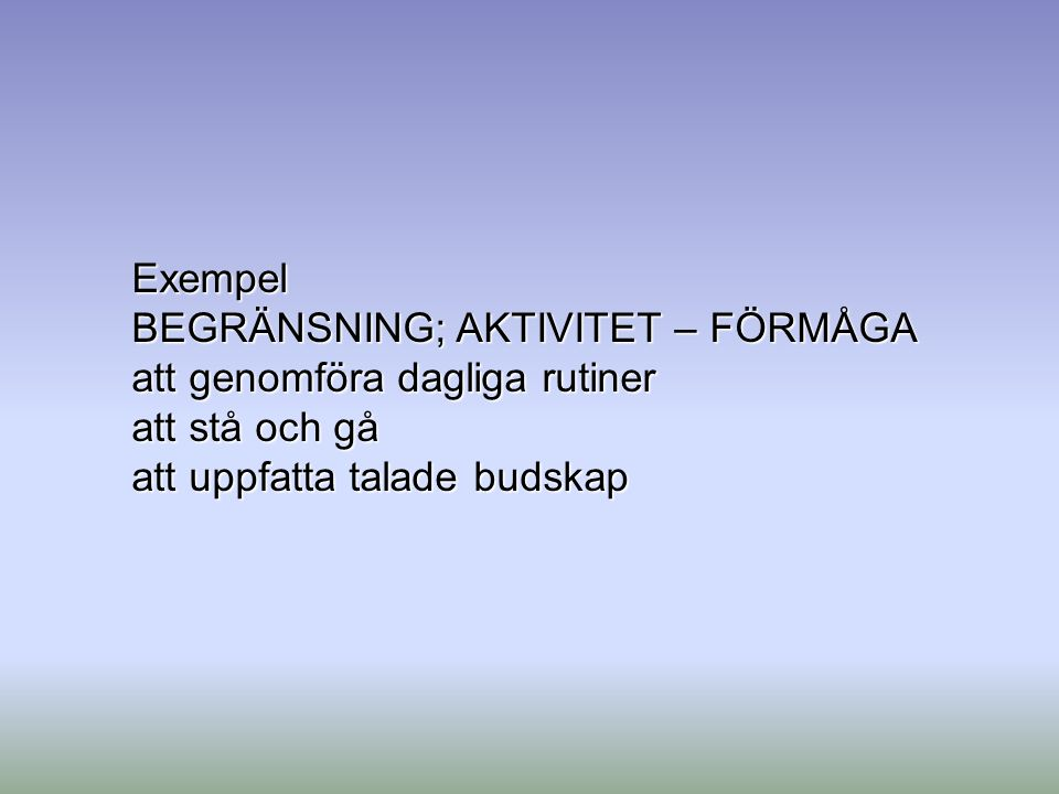 Exempel BEGRÄNSNING; AKTIVITET – FÖRMÅGA. att genomföra dagliga rutiner.