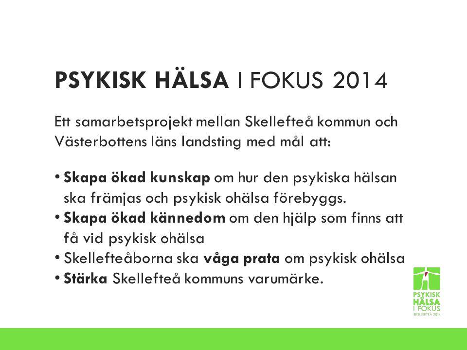 PSYKISK HÄLSA I FOKUS 2014 Ett samarbetsprojekt mellan Skellefteå kommun och Västerbottens läns landsting med mål att:
