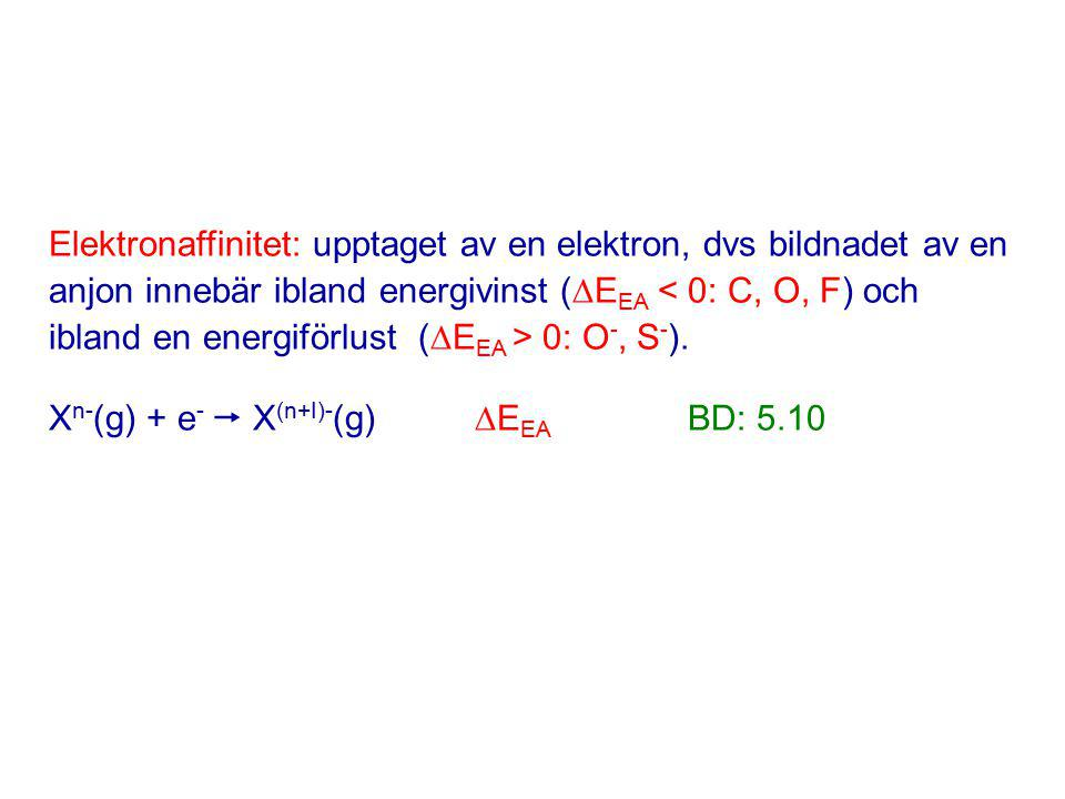 Elektronaffinitet: upptaget av en elektron, dvs bildnadet av en anjon innebär ibland energivinst (EEA < 0: C, O, F) och ibland en energiförlust (EEA > 0: O-, S-).