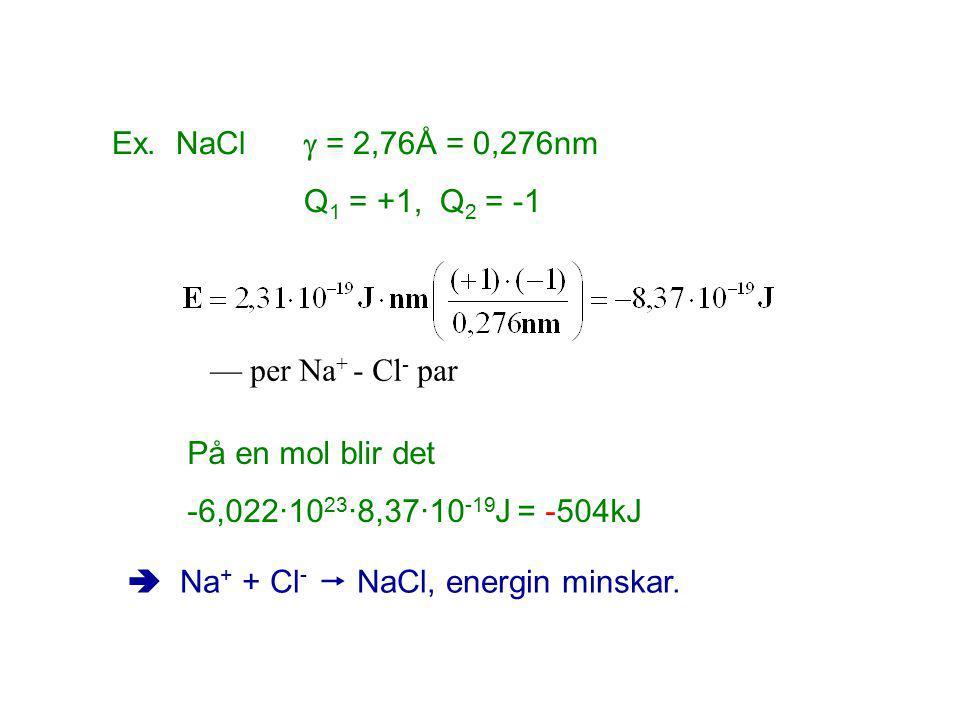 Ex. NaCl  = 2,76Å = 0,276nm Q1 = +1, Q2 = -1. — per Na+ - Cl- par. På en mol blir det. -6,022·1023·8,37·10-19J = -504kJ.