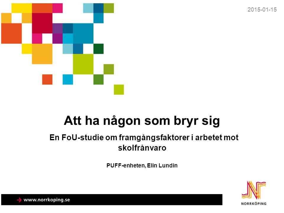 2015-01-15 Att ha någon som bryr sig En FoU-studie om framgångsfaktorer i arbetet mot skolfrånvaro PUFF-enheten, Elin Lundin.