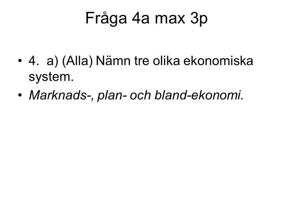 Fråga 4a max 3p 4. a) (Alla) Nämn tre olika ekonomiska system.