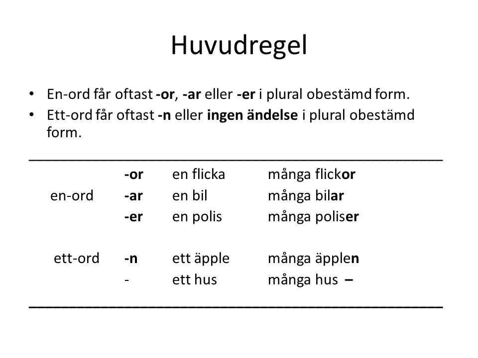 Huvudregel En-ord får oftast -or, -ar eller -er i plural obestämd form. Ett-ord får oftast -n eller ingen ändelse i plural obestämd form.